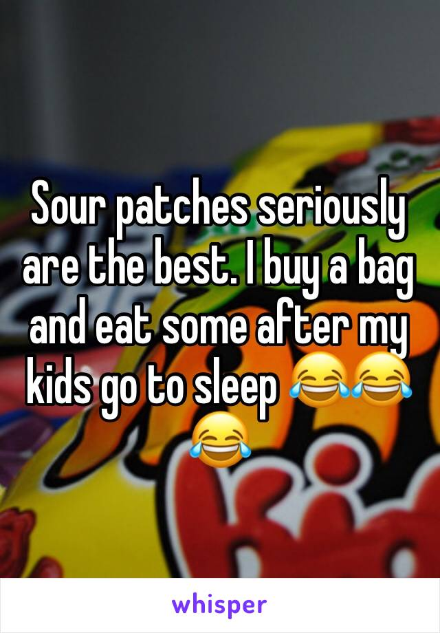 Sour patches seriously are the best. I buy a bag and eat some after my kids go to sleep 😂😂😂