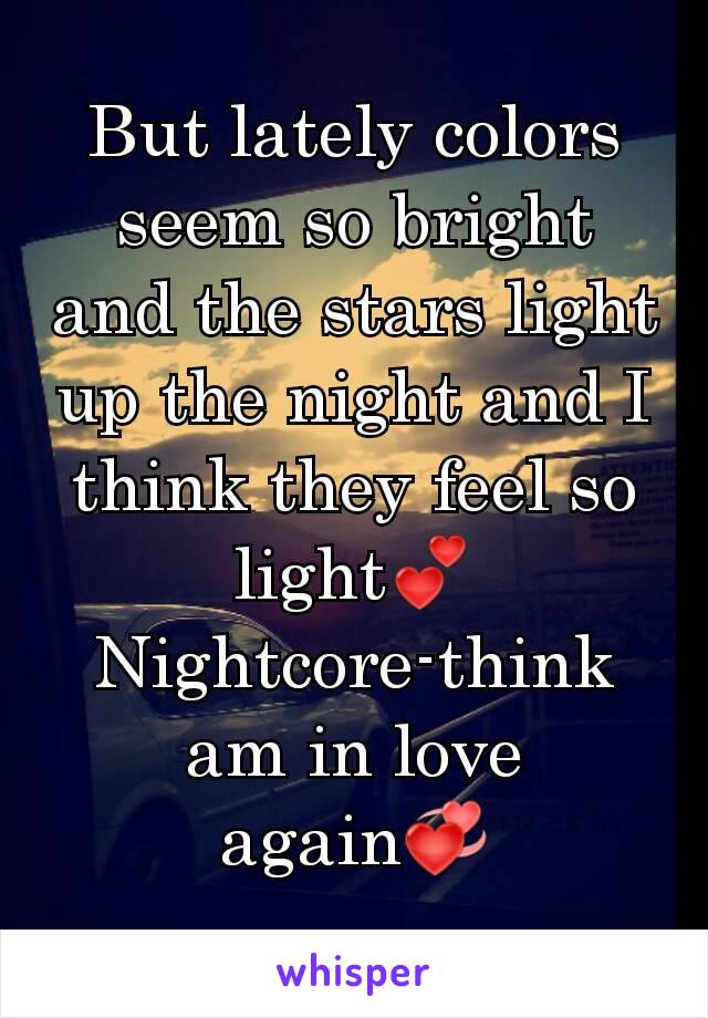 But lately colors seem so bright and the stars light up the night and I think they feel so light💕 Nightcore-think am in love again💞