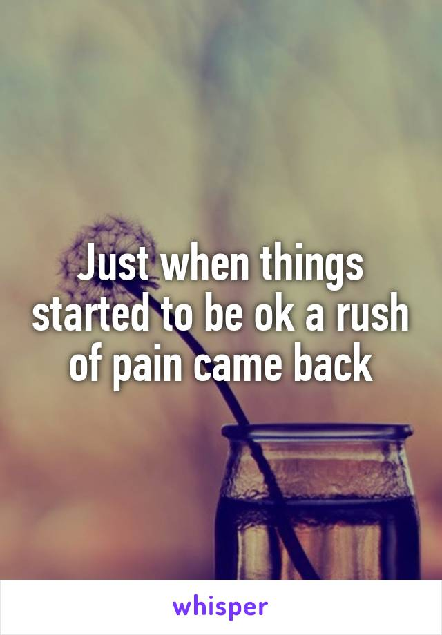Just when things started to be ok a rush of pain came back