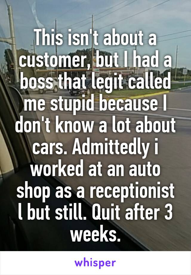This isn't about a customer, but I had a boss that legit called me stupid because I don't know a lot about cars. Admittedly i worked at an auto shop as a receptionist l but still. Quit after 3 weeks.