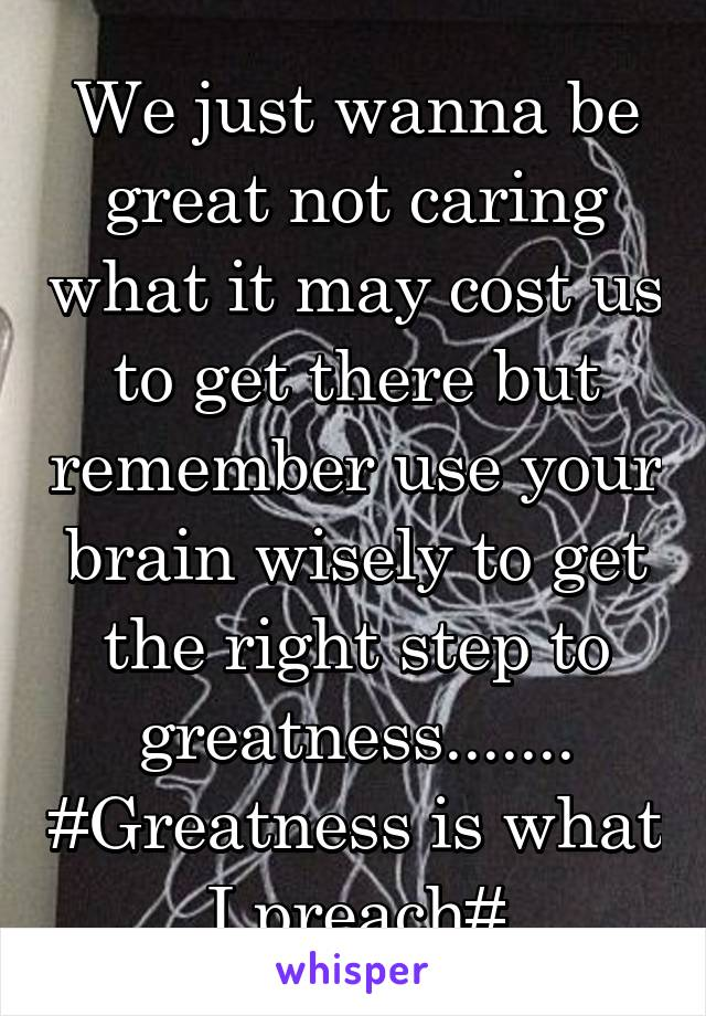 We just wanna be great not caring what it may cost us to get there but remember use your brain wisely to get the right step to greatness....... #Greatness is what I preach#