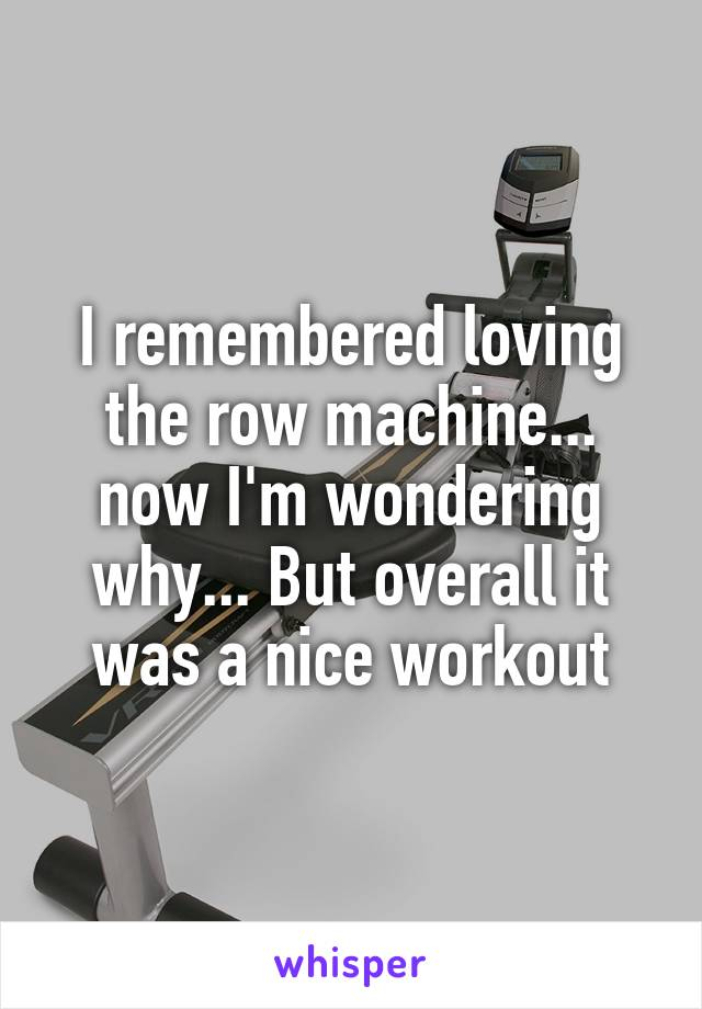 I remembered loving the row machine... now I'm wondering why... But overall it was a nice workout