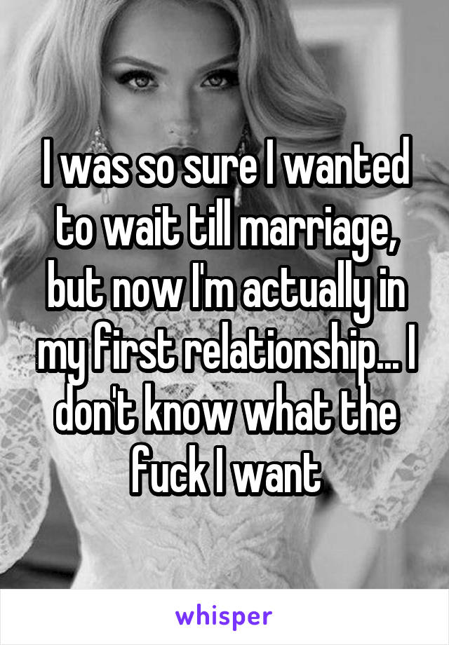 I was so sure I wanted to wait till marriage, but now I'm actually in my first relationship... I don't know what the fuck I want