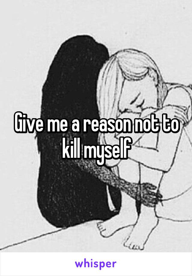 Give me a reason not to kill myself