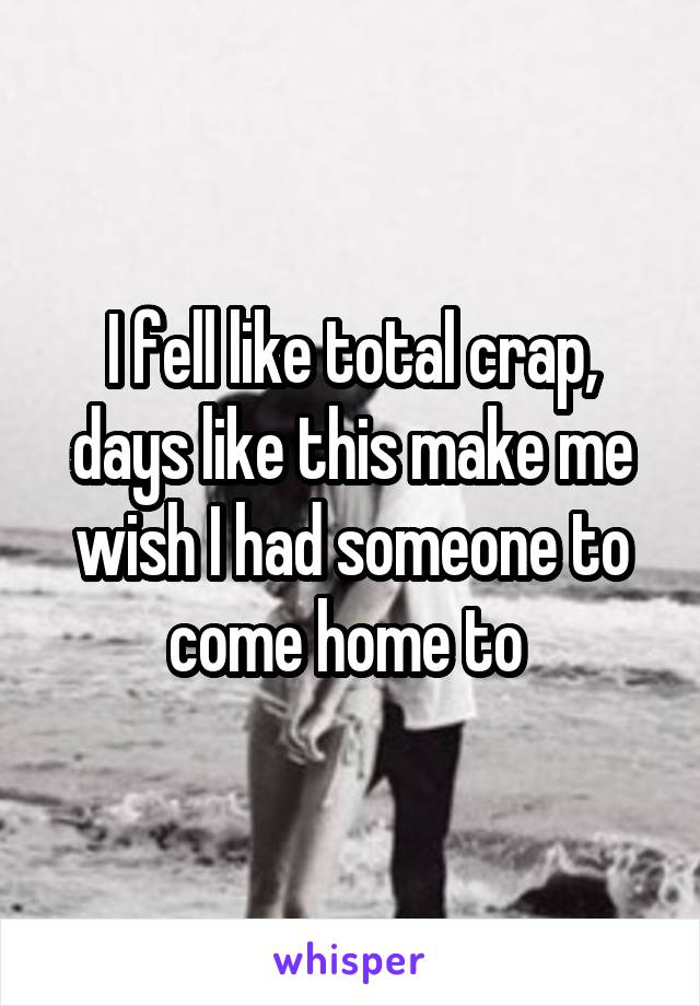 I fell like total crap, days like this make me wish I had someone to come home to
