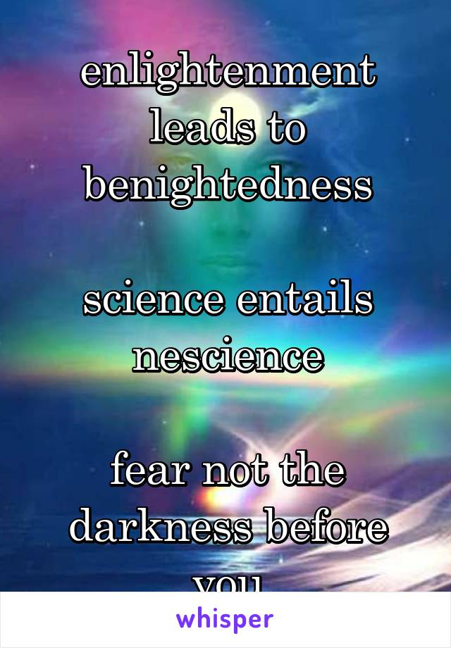 enlightenment leads to benightedness  science entails nescience  fear not the darkness before you