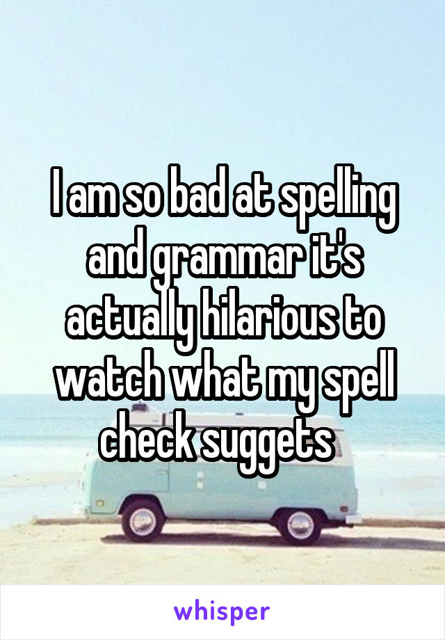 I am so bad at spelling and grammar it's actually hilarious to watch what my spell check suggets