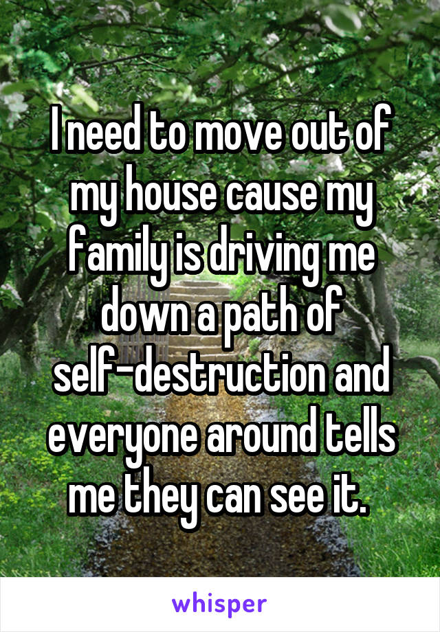 I need to move out of my house cause my family is driving me down a path of self-destruction and everyone around tells me they can see it.