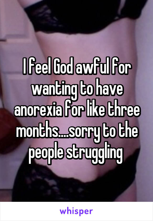 I feel God awful for wanting to have anorexia for like three months....sorry to the people struggling