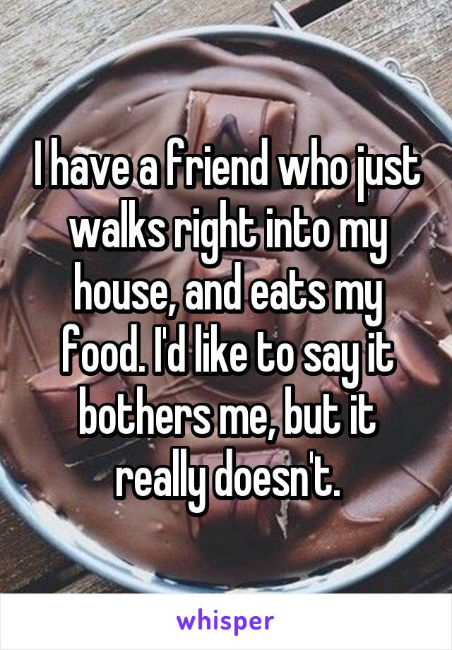 I have a friend who just walks right into my house, and eats my food. I'd like to say it bothers me, but it really doesn't.