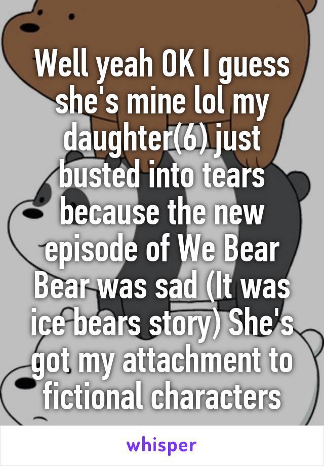 Well yeah OK I guess she's mine lol my daughter(6) just busted into tears because the new episode of We Bear Bear was sad (It was ice bears story) She's got my attachment to fictional characters