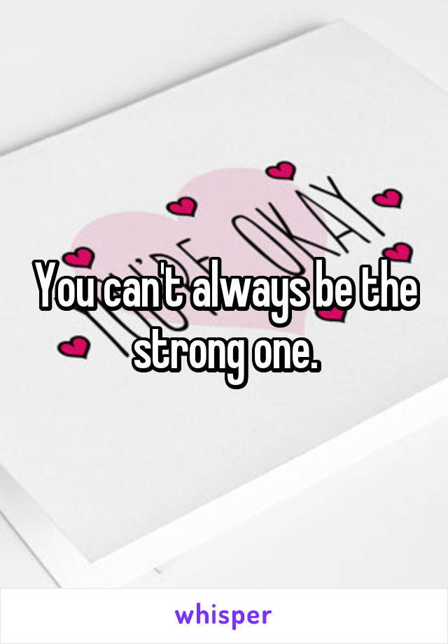 You can't always be the strong one.