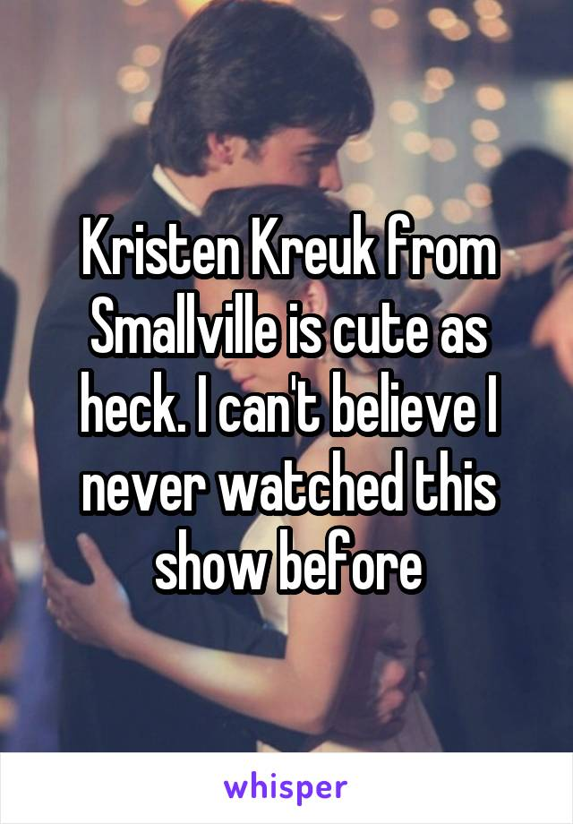 Kristen Kreuk from Smallville is cute as heck. I can't believe I never watched this show before