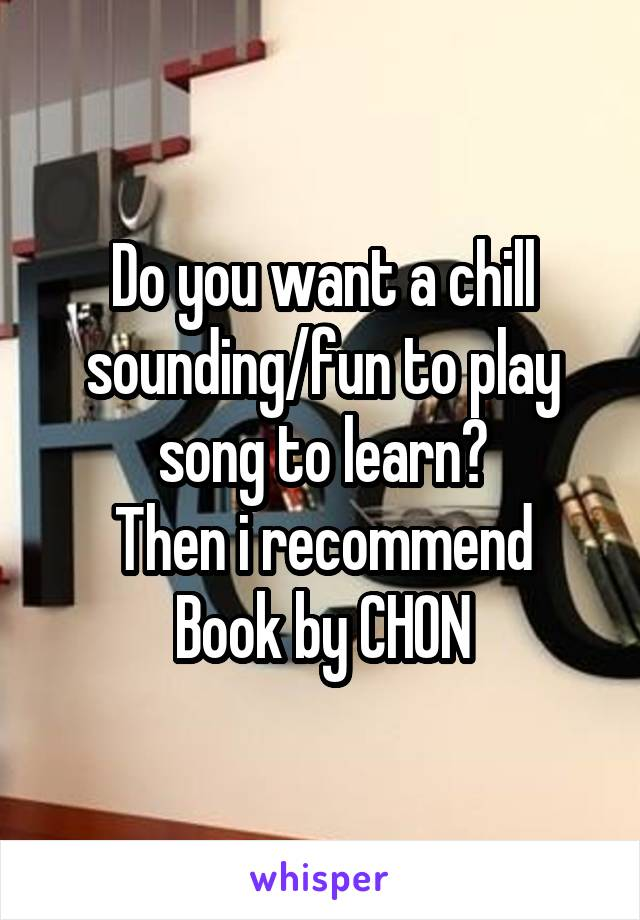 Do you want a chill sounding/fun to play song to learn? Then i recommend Book by CHON