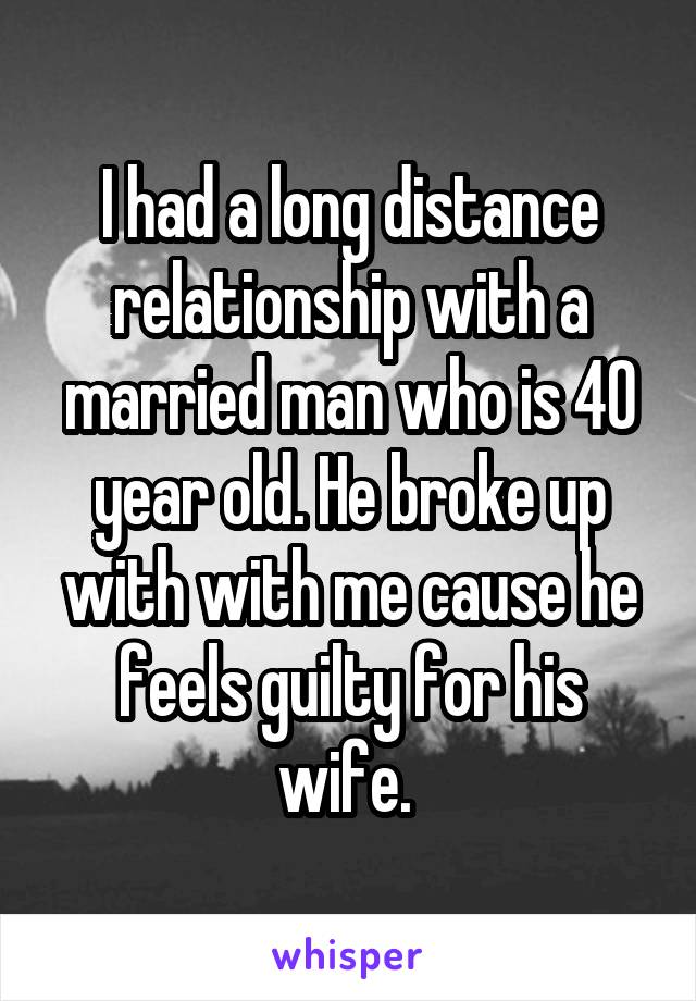 I had a long distance relationship with a married man who is 40 year old. He broke up with with me cause he feels guilty for his wife.