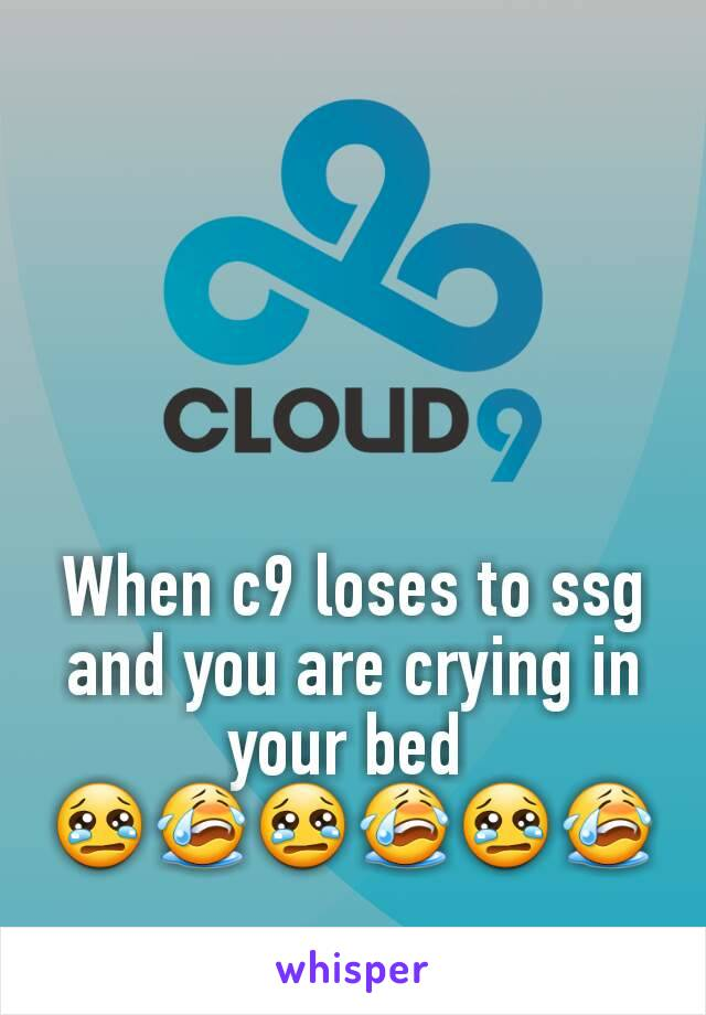 When c9 loses to ssg and you are crying in your bed  😢😭😢😭😢😭