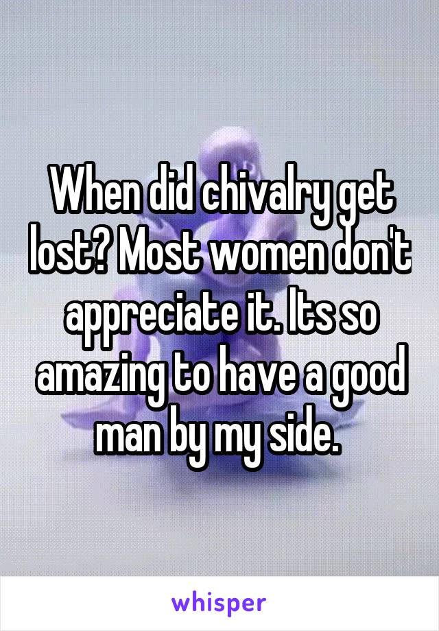 When did chivalry get lost? Most women don't appreciate it. Its so amazing to have a good man by my side.