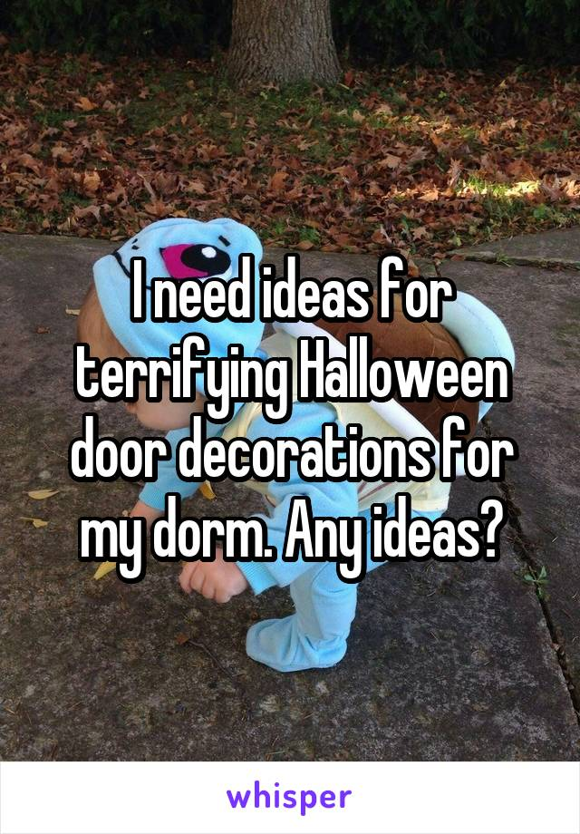 I need ideas for terrifying Halloween door decorations for my dorm. Any ideas?