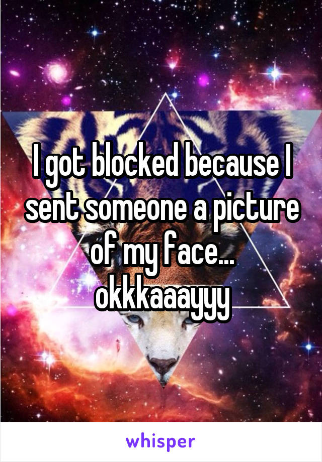 I got blocked because I sent someone a picture of my face... okkkaaayyy