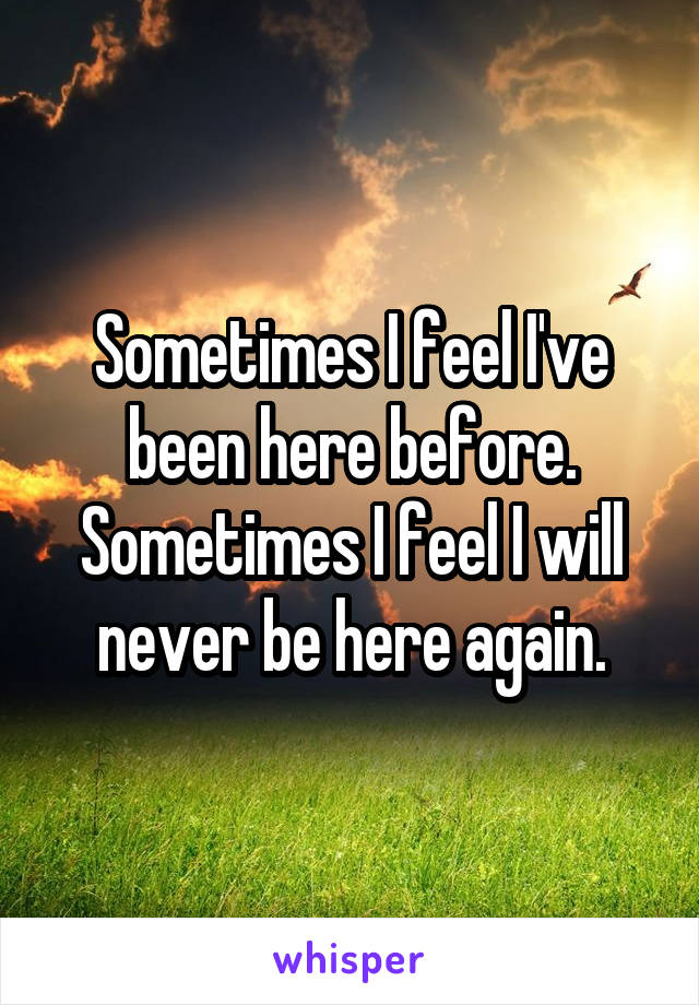 Sometimes I feel I've been here before. Sometimes I feel I will never be here again.
