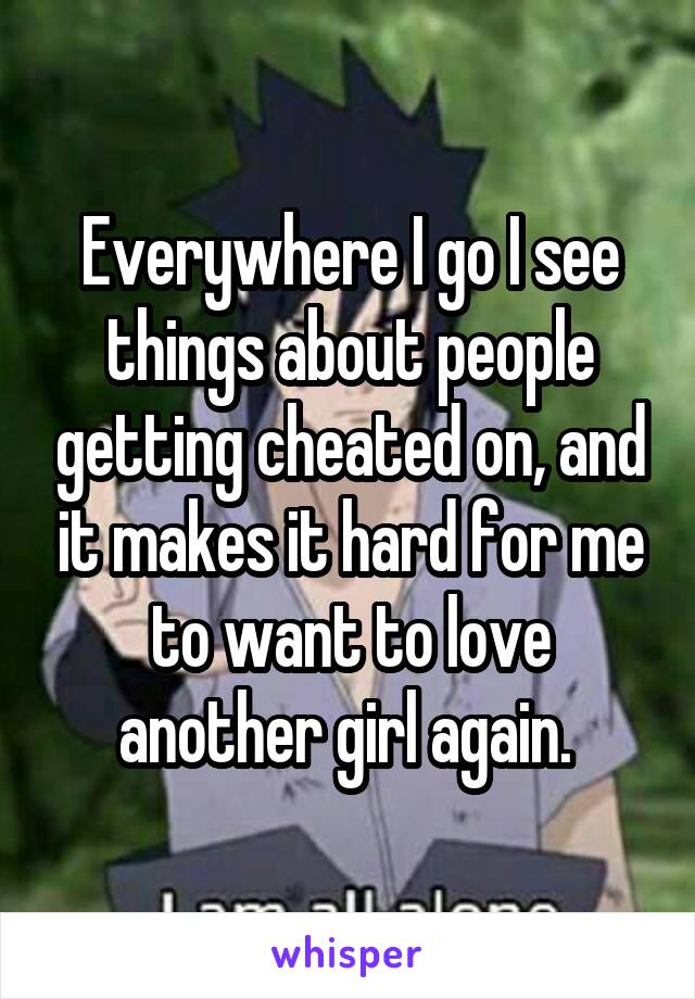 Everywhere I go I see things about people getting cheated on, and it makes it hard for me to want to love another girl again.