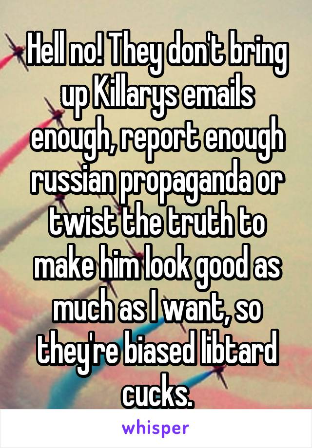 Hell no! They don't bring up Killarys emails enough, report enough russian propaganda or twist the truth to make him look good as much as I want, so they're biased libtard cucks.