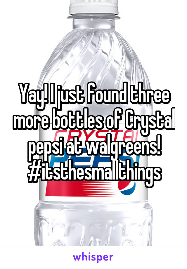 Yay! I just found three more bottles of Crystal pepsi at walgreens! #itsthesmallthings