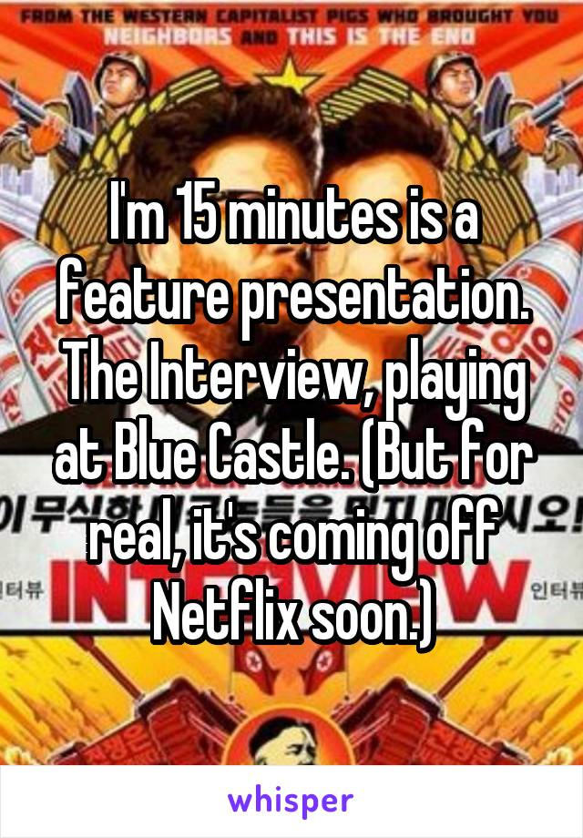 I'm 15 minutes is a feature presentation. The Interview, playing at Blue Castle. (But for real, it's coming off Netflix soon.)