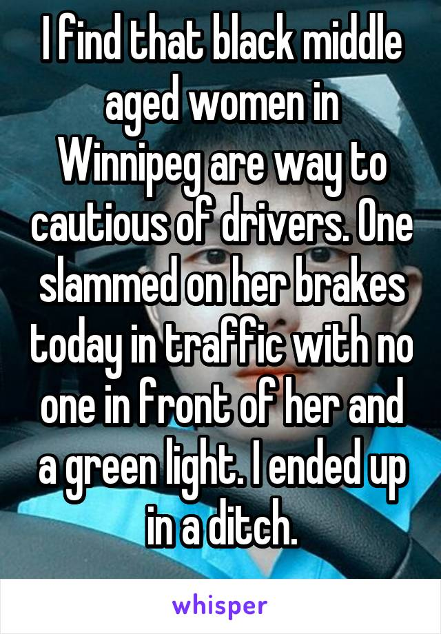 I find that black middle aged women in Winnipeg are way to cautious of drivers. One slammed on her brakes today in traffic with no one in front of her and a green light. I ended up in a ditch.