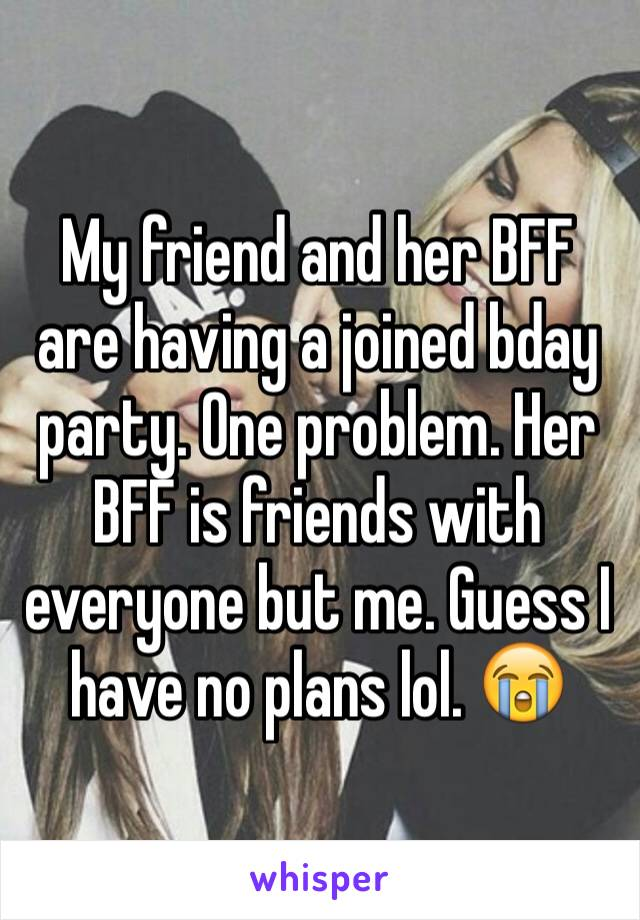 My friend and her BFF are having a joined bday party. One problem. Her BFF is friends with everyone but me. Guess I have no plans lol. 😭