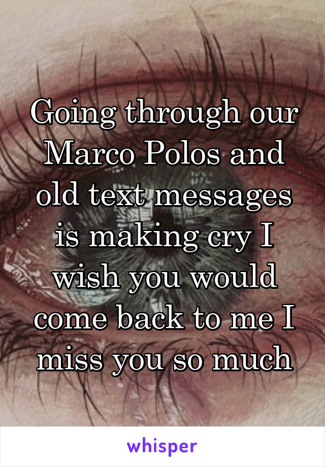 Going through our Marco Polos and old text messages is making cry I wish you would come back to me I miss you so much