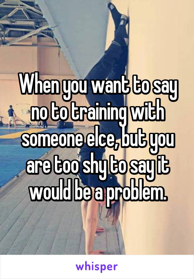 When you want to say no to training with someone elce, but you are too shy to say it would be a problem.