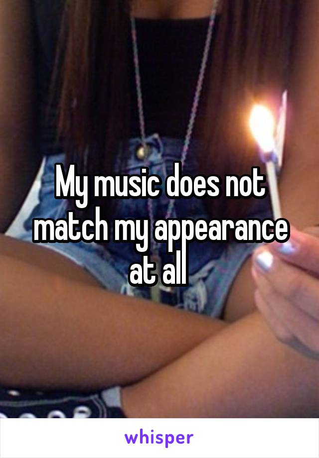 My music does not match my appearance at all