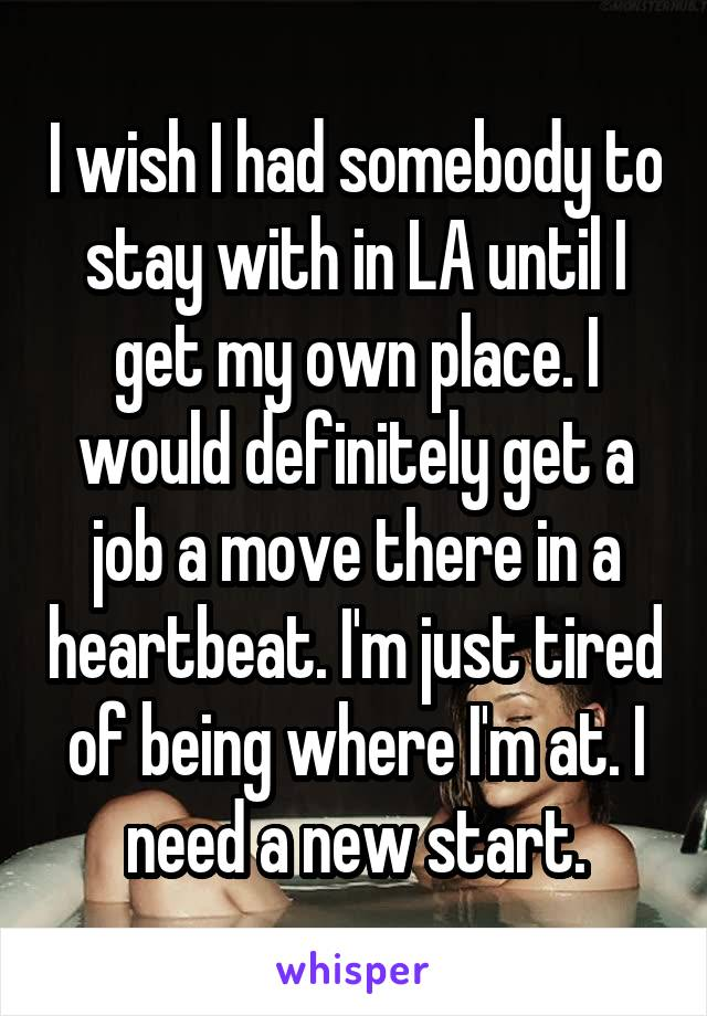I wish I had somebody to stay with in LA until I get my own place. I would definitely get a job a move there in a heartbeat. I'm just tired of being where I'm at. I need a new start.