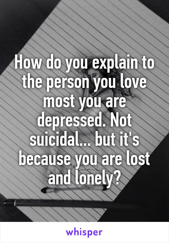 How do you explain to the person you love most you are depressed. Not suicidal... but it's because you are lost and lonely?