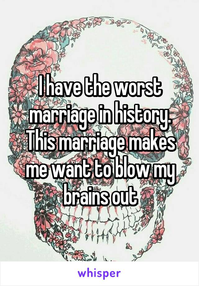 I have the worst marriage in history. This marriage makes me want to blow my brains out