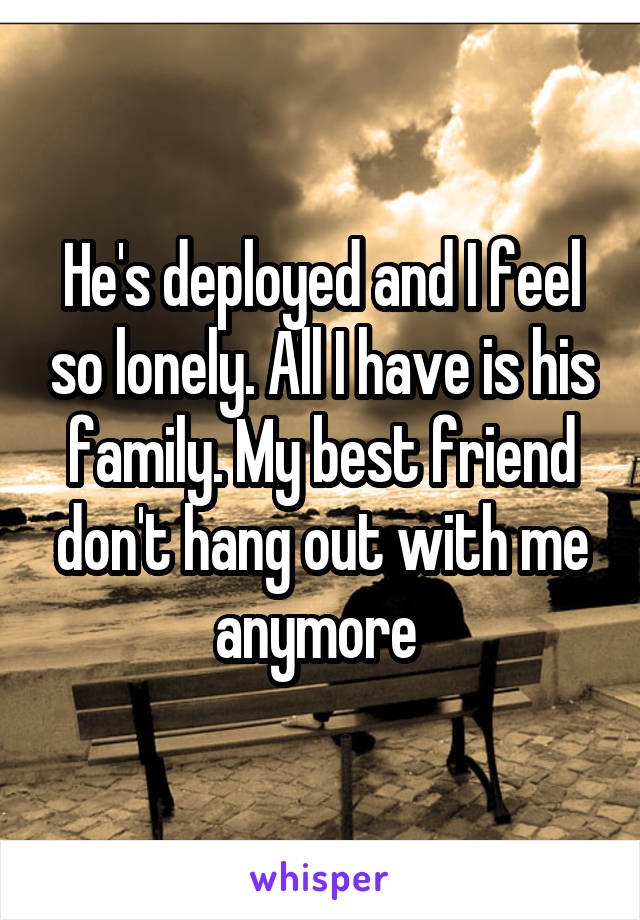 He's deployed and I feel so lonely. All I have is his family. My best friend don't hang out with me anymore
