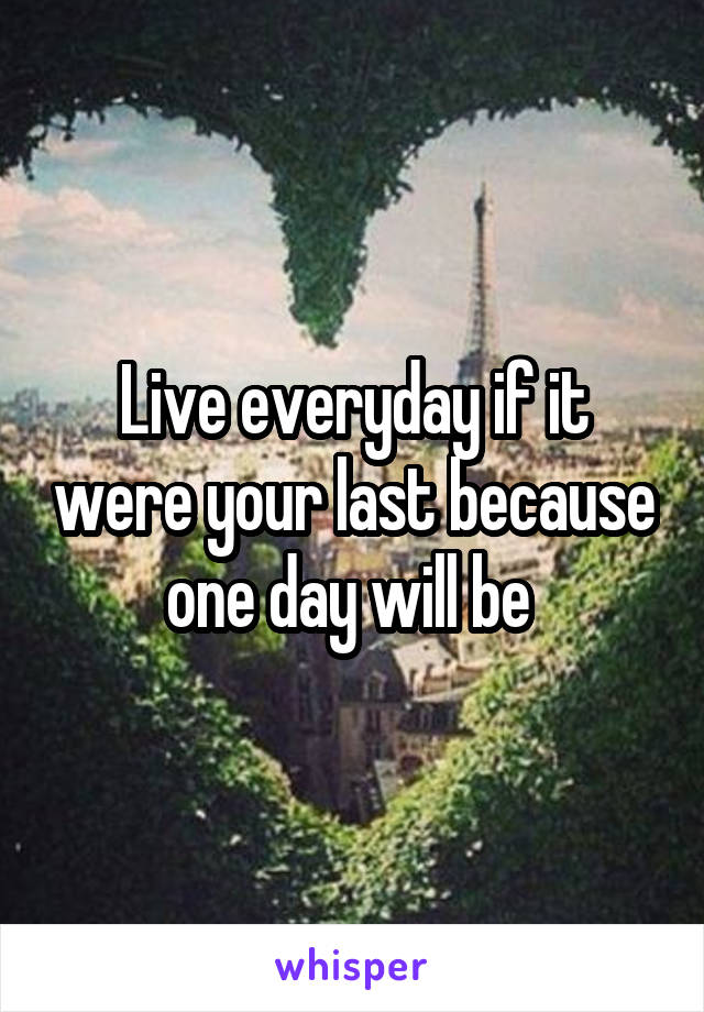 Live everyday if it were your last because one day will be