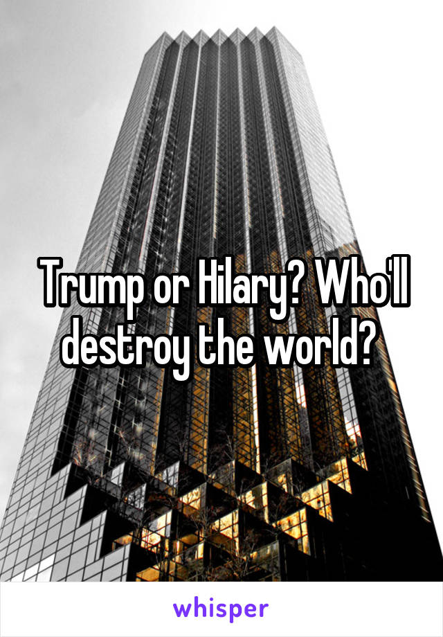Trump or Hilary? Who'll destroy the world?