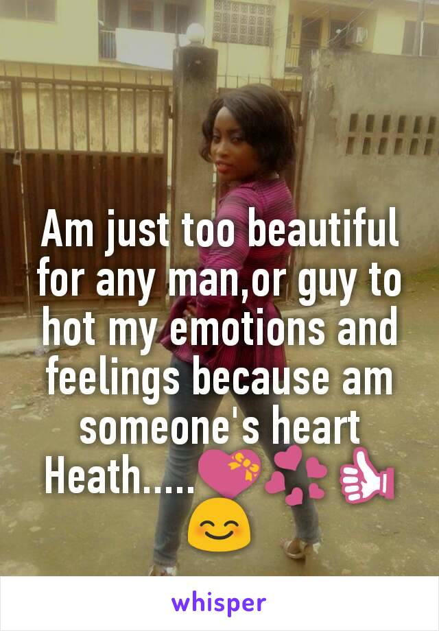Am just too beautiful for any man,or guy to hot my emotions and feelings because am someone's heart Heath.....💝💞👍😊