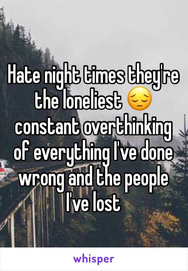 Hate night times they're the loneliest 😔 constant overthinking of everything I've done wrong and the people I've lost
