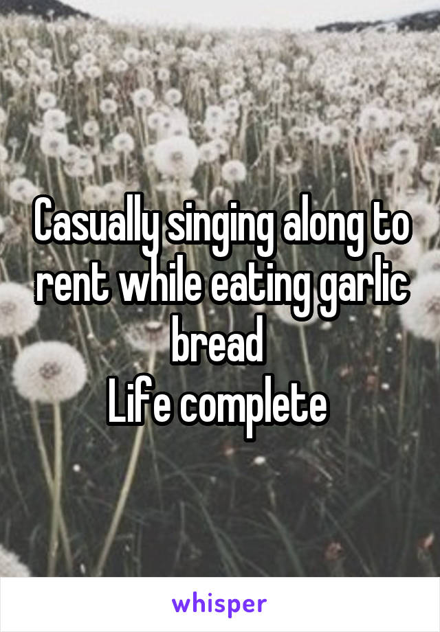 Casually singing along to rent while eating garlic bread  Life complete