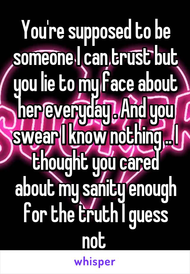 You're supposed to be someone I can trust but you lie to my face about her everyday . And you swear I know nothing .. I thought you cared about my sanity enough for the truth I guess not