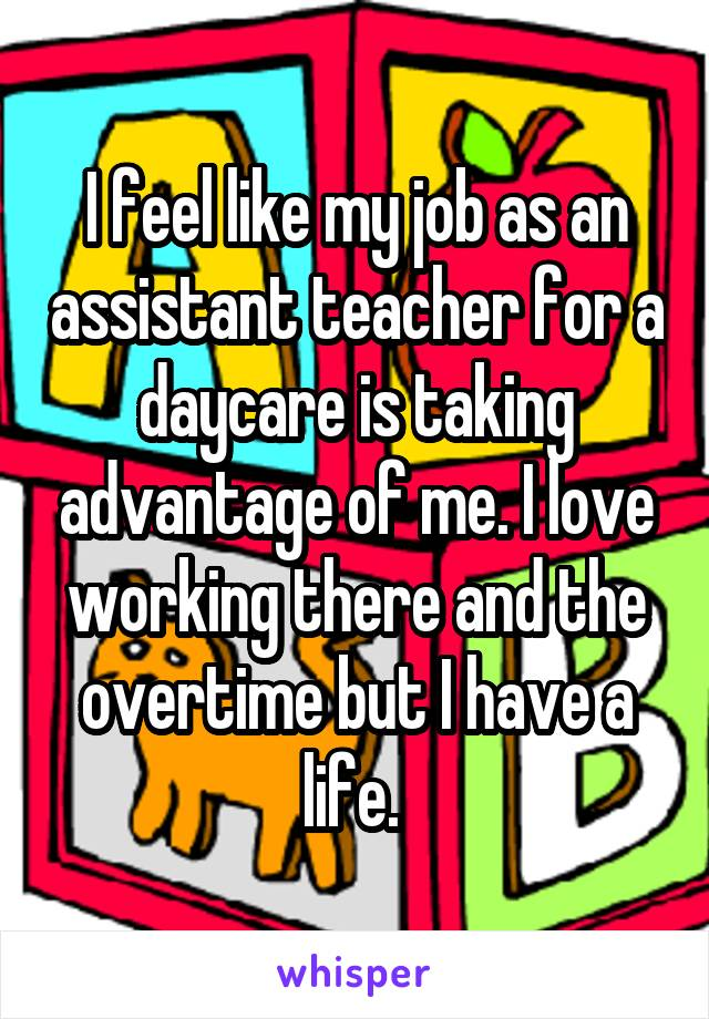 I feel like my job as an assistant teacher for a daycare is taking advantage of me. I love working there and the overtime but I have a life.