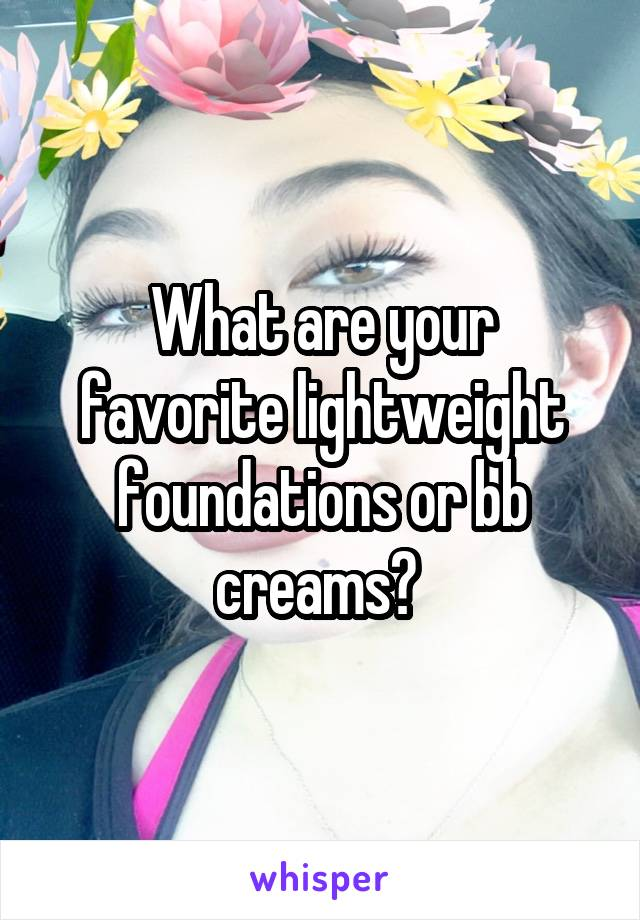 What are your favorite lightweight foundations or bb creams?