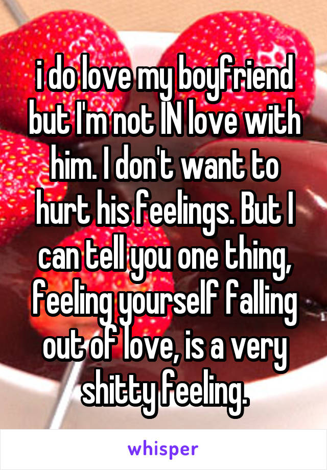 i do love my boyfriend but I'm not IN love with him. I don't want to hurt his feelings. But I can tell you one thing, feeling yourself falling out of love, is a very shitty feeling.