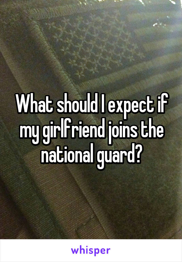 What should I expect if my girlfriend joins the national guard?