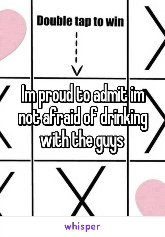 Im proud to admit im not afraid of drinking with the guys