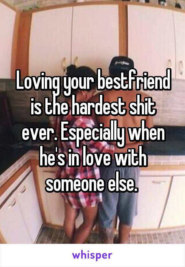 Loving your bestfriend is the hardest shit ever. Especially when he's in love with someone else.