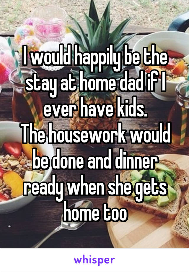 I would happily be the stay at home dad if I ever have kids. The housework would be done and dinner ready when she gets home too